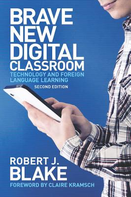 Brave New Digital Classroom: Technology and Foreign Language Learning - Blake, Robert J. (Contributions by), and Kramsch, Claire (Contributions by)