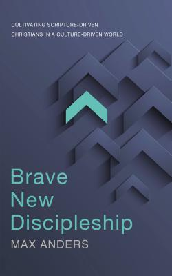 Brave New Discipleship: Cultivating Scripture-Driven Christians in a Culture-Driven World - Anders, Max