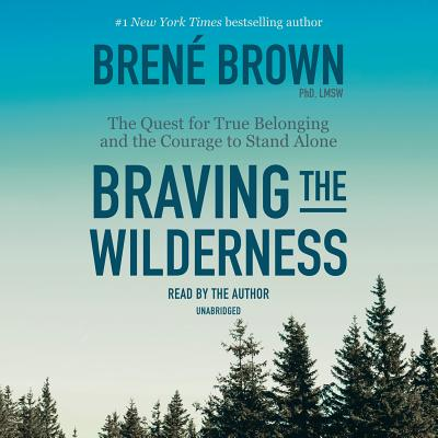 Braving the Wilderness: The Quest for True Belonging and the Courage to Stand Alone - Brown, Brene (Read by)