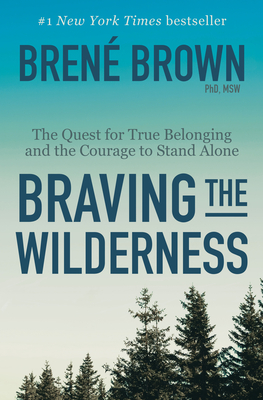 Braving the Wilderness: The Quest for True Belonging and the Courage to Stand Alone - Brown, Brene, PhD, Lmsw