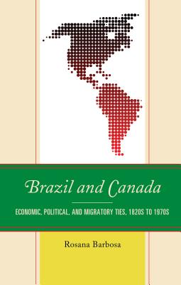 Brazil and Canada: Economic, Political, and Migratory Ties, 1820s to 1970s - Barbosa, Rosana