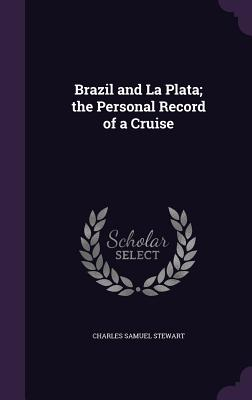 Brazil and La Plata; The Personal Record of a Cruise - Stewart, Charles Samuel