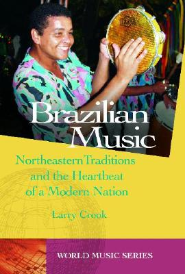 Brazilian Music: Northeastern Traditions and the Heartbeat of a Modern Nation - Crook, Larry