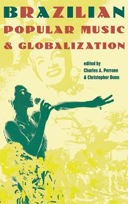 Brazilian Popular Music and Globalization - Perrone, Charles A. (Editor), and Dunn, Christopher (Editor)