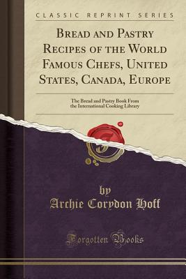 Bread and Pastry Recipes of the World Famous Chefs, United States, Canada, Europe: The Bread and Pastry Book from the International Cooking Library (Classic Reprint) - Hoff, Archie Corydon
