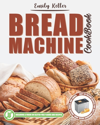 Bread Machine Cookbook: 200 Easy-To-Follow Recipes for Tasty Homemade Bread, Buns, Snacks, Bagels and Loaves. Including a Focus on Gluten-Free Flours And Recipes. - Alterio, Luisa Anna, and Keller, Emily