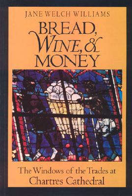 Bread, Wine, and Money: The Windows of the Trades at Chartres Cathedral - Williams, Jane Welch