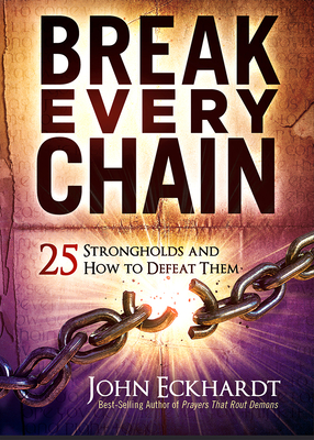 Break Every Chain: 25 Strongholds and How to Defeat Them - Eckhardt, John