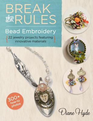 Break the Rules Bead Embroidery: 22 Jewelry Projects Featuring Innovative Materials - Hyde, Diane
