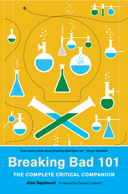 Breaking Bad 101: The Complete Critical Companion - Sepinwall, Alan, and Lindelof, Damon (Foreword by)