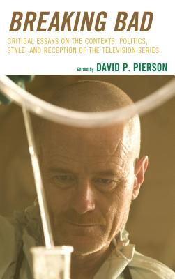 Breaking Bad: Critical Essays on the Contexts, Politics, Style, and Reception of the Television Series - Pierson, David P. (Editor)