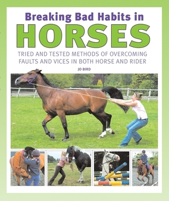 Breaking Bad Habits in Horses: Tried and Tested Methods of Overcoming Faults and Vices in Both Horse and Rider - Bird, Jo