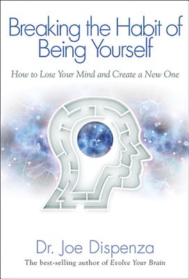 Breaking the Habit of Being Yourself: How to Lose Your Mind and Create a New One - Dispenza, Joe, Dr.