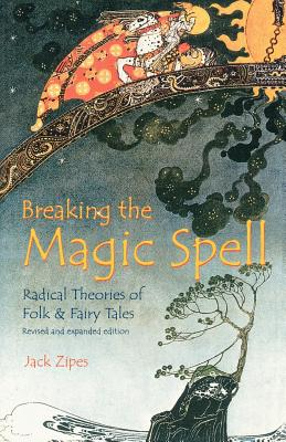 Breaking the Magic Spell: Radical Theories of Folk and Fairy Tales - Zipes, Jack
