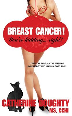Breast Cancer! You're Kidding... Right? Living Life Through the Prism of Uncertainty and Having a Good Time! - Doughty, Catherine