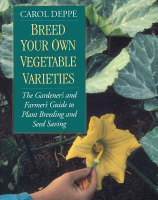 Breed Your Own Vegetable Varieties: The Gardener's and Farmer's Guide to Plant Breeding and Seed Saving, 2nd Edition - Deppe, Carol