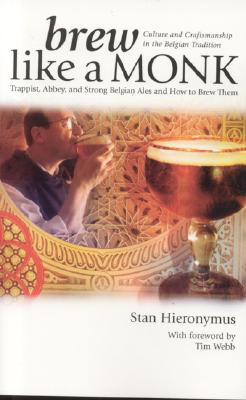 Brew Like a Monk: Trappist, Abbey, and Strong Belgian Ales and How to Brew Them - Hieronymus, Stan