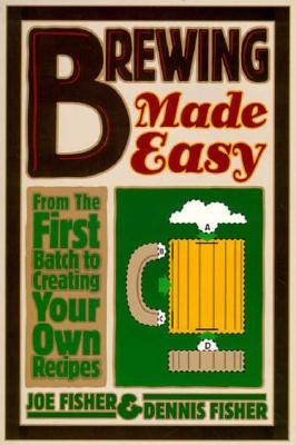 Brewing Made Easy: From the First Batch to Creating Your Own Recipes - Fisher, Joe, and Fisher, Dennis