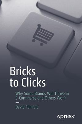 Bricks to Clicks: Why Some Brands Will Thrive in E-Commerce and Others Won't - Feinleib, David
