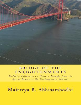 Bridge of the Enlightenments: Buddhist Influences on Western Thought from the Age of Reason to the Contemporary Sciences - Abhisambodhi, Maitreya B