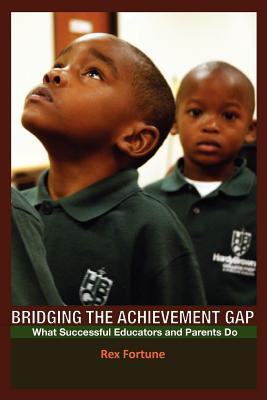 Bridging the Achievement Gap: What Successful Educators and Parents Do - Fortune, Rex, Dr.