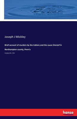 Brief Account of Murders by the Indians and the Cause Thereof in Northampton County, Penn'a - Mickley, Joseph J