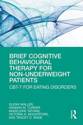 Brief Cognitive Behavioural Therapy for Non-Underweight Patients: CBT-T for Eating Disorders - Waller, Glenn, and Turner, Hannah, and Tatham, Madeleine