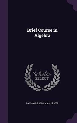 Brief Course in Algebra - Manchester, Raymond E 1884-