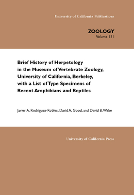 Brief History of Herpetology in the Museum of Vertebrate Zoology, University of California, Berkeley, with a List of Type Specimens of Recent Amphibians and Reptiles - Rodriguez-Robles, Javier A, and Good, David, MD, and Wake, David B