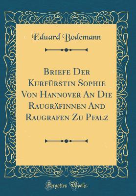 Briefe Der Kurfurstin Sophie Von Hannover an Die Raugrafinnen and Raugrafen Zu Pfalz (Classic Reprint) - Bodemann, Eduard