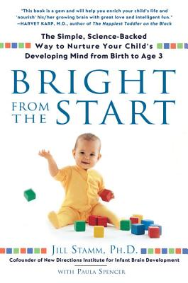 Bright from the Start: The Simple, Science-Backed Way to Nurture Your Child's Developing Mind from Birth to Age 3 - Stamm, Jill, PH.D.