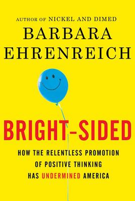 Bright-Sided: How the Relentless Promotion of Positive Thinking Has Undermined America - Ehrenreich, Barbara