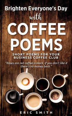 Brighten Everyone's Day with Coffee Poems Short Poems for Your Business Coffee Club - Smith, Eric