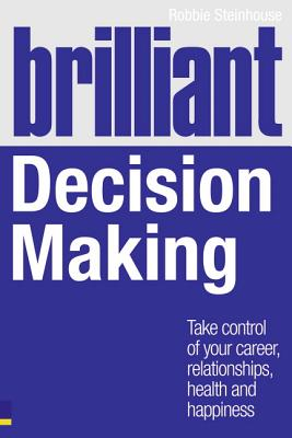 Brilliant Decision Making: What the best decision makers know, do and say - Steinhouse, Robbie