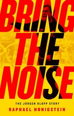Bring the Noise: The Jürgen Klopp Story - Honigstein, Raphael