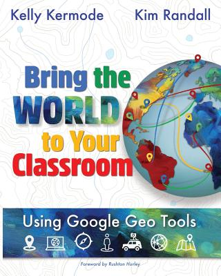 Bring the World to Your Classroom: Using Google Geo Tools - Kermode, Kelly, and Randall, Kim, and Hurley, Rushton (Foreword by)