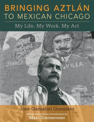 Bringing Aztlan to Mexican Chicago: My Life, My Work, My Art - Gonzalez, Jose Gamaliel, and Zimmerman, Marc (Editor)