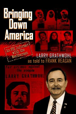 Bringing Down America: An FBI Informer with the Weathermen - Grathwohl, Larry, and Reagan, Frank (As Told by)