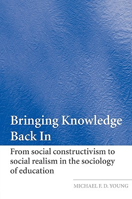 Bringing Knowledge Back in: From Social Constructivism to Social Realism in the Sociology of Education - Young, Michael