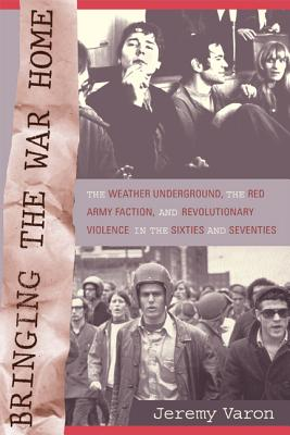 Bringing the War Home: The Weather Underground, the Red Army Faction, and Revolutionary Violence in the Sixties and Seventies - Varon, Jeremy Peter