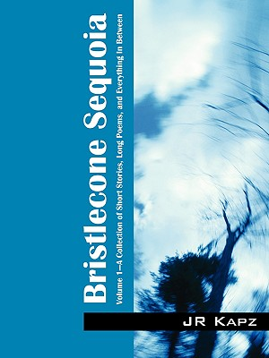 Bristlecone Sequoia: Volume 1 a Collection of Short Stories, Long Poems, and Everything in Between - Kapz, J R