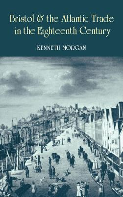Bristol and the Atlantic Trade in the Eighteenth Century - Morgan, Kenneth