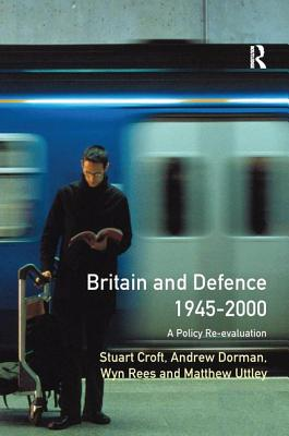 Britain and Defence 1945-2000: A Policy Re-evaluation - Croft, Stuart, and Dorman, Peter