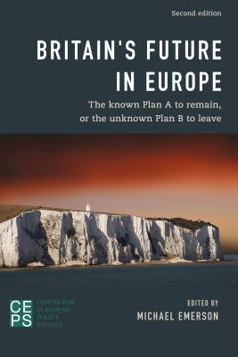 Britain's Future in Europe: The Known Plan A to Remain or the Unknown Plan B to Leave - Emerson, Michael (Editor)