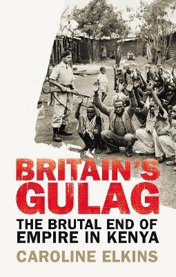 Britain's Gulag: The Brutal End of Empire in Kenya - Elkins, Caroline