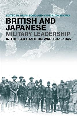 British and Japanese Military Leadership in the Far Eastern War, 1941-45 - Bond, Brian (Editor), and Tachikawa, Kyoichi (Editor)