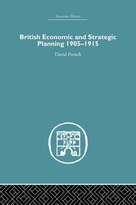 British Economic and Strategic Planning: 1905-1915 - French, David