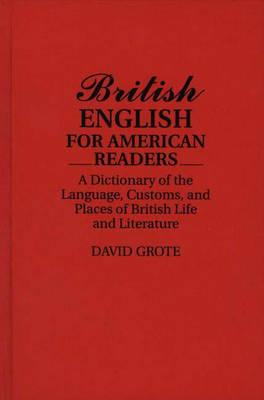 British English for American Readers: A Dictionary of the Language, Customs, and Places of British Life and Literature - Grote, David