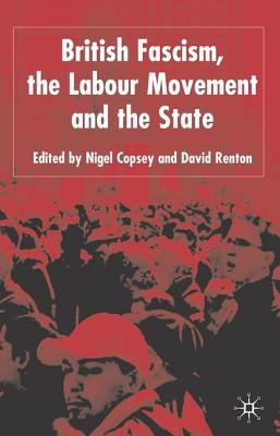 British Fascism, the Labour Movement and the State - Copsey, N, and Renton, D