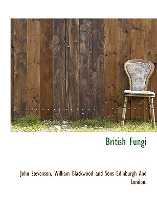 British Fungi - Stevenson, John, and William Blackwood and Sons Edinburgh and, Blackwood And Sons Edinburgh and (Creator)